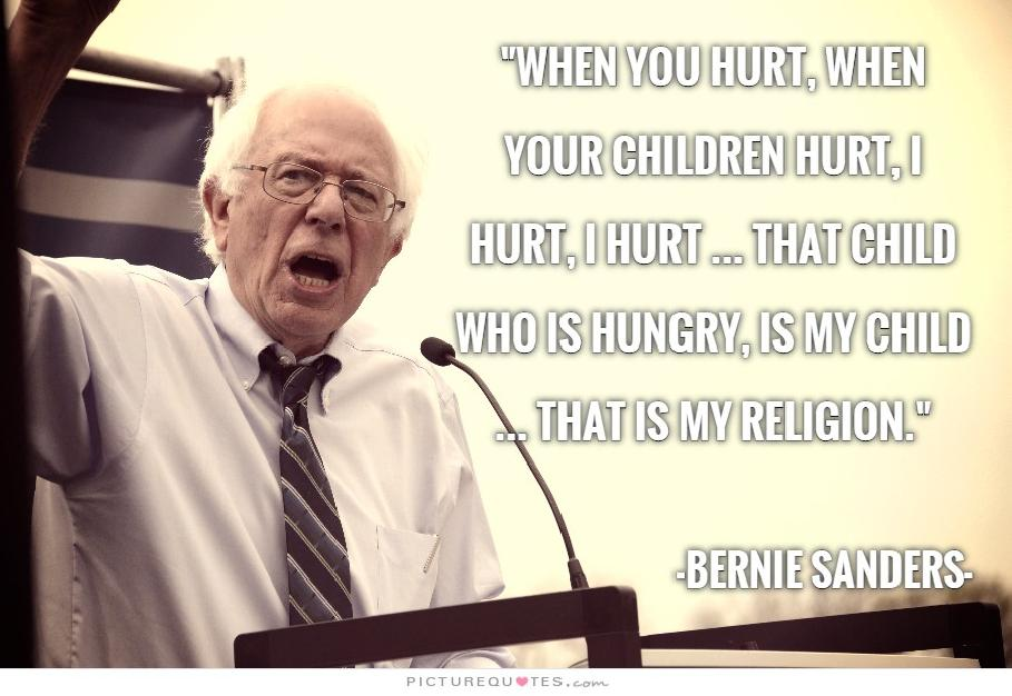 When you hurt, when your children hurt, I hurt, I hurt … That child who is hungry, is my child … that is my religion. - Bernie Sanders, CNN Town Hall 2-23-16