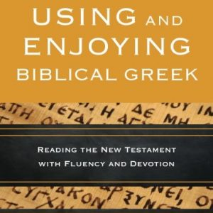 Using-and-Enjoying-Biblical-Greek-Reading-the-New-Testament-with-Fluency-and-Devotion-0