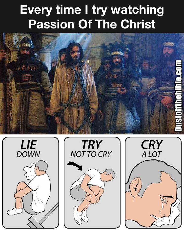 Everytime I re-watch Passion of the Christ