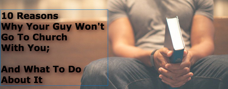 10 Reasons Why Your Guy Won't Go To Church With You; And What To Do About It