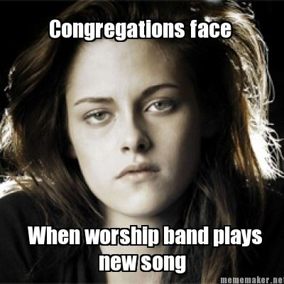 When the worship teams play a new song