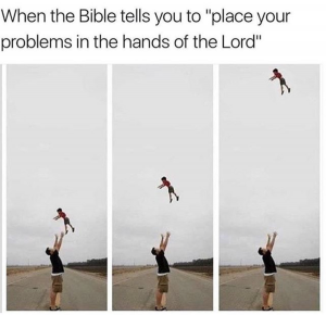 When the Bible tells you to place your problems in the hands of the Lord meme